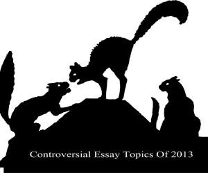 Top 7 Controversial Essay Topics Of 2013