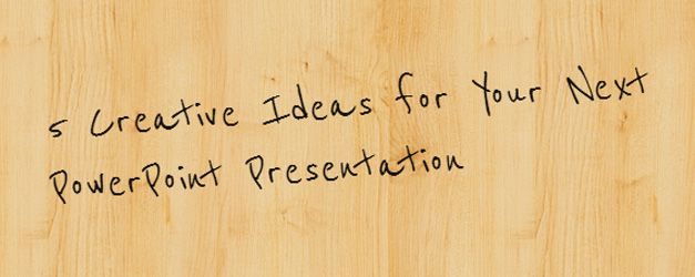 5 Creative Ideas for Your Next PowerPoint Presentation